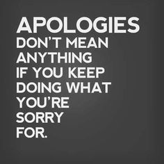 Apologies Dont Mean Anything If You keep Doing What You're Sorry For