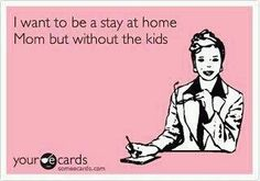 LOL - that is the only way I could be a stay at home mom.
