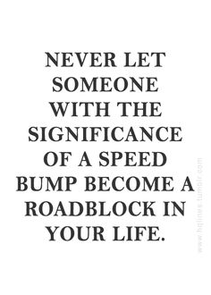 """Inspirational, Motivational, Life, and Happiness Quote. """"Never let someone with the significance of a speed bump become a roadblock in your life."""""""