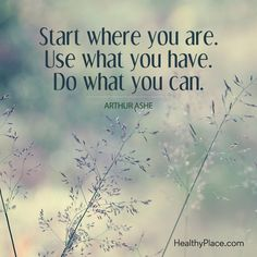 Positive Quote: Star where you are. Use what you have. Do what you can - Arthur Ashe. www.HealthyPlace.com