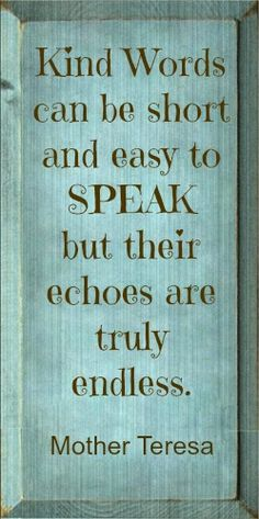 """Kind words can be short and easy to speak but their echoes are truly endless."" Mother Teresa"
