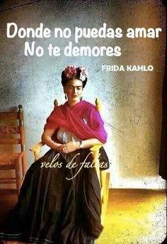 Donde no puedas amar no te demores. Frida Kahlo