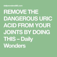REMOVE THE DANGEROUS URIC ACID FROM YOUR JOINTS BY DOING THIS – Daily Wonders