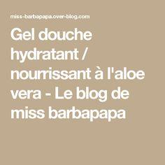 Gel douche hydratant / nourrissant à l'aloe vera - Le blog de miss barbapapa