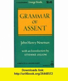 Grammer of Assent John Henry Newman, Etienne Gilson ,   ,  , ASIN: B001TBYNKC , tutorials , pdf , ebook , torrent , downloads , rapidshare , filesonic , hotfile , megaupload , fileserve