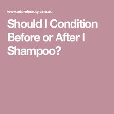 Should I Condition Before or After I Shampoo?