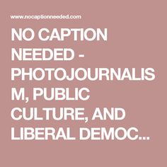 NO CAPTION NEEDED - PHOTOJOURNALISM, PUBLIC CULTURE, AND LIBERAL DEMOCRACY