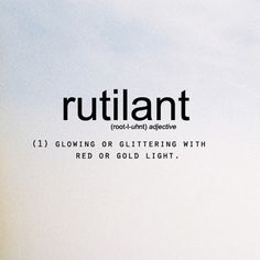 Rutilant: glowing or glittering with red or gold light @ these-are-the-words.