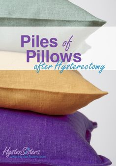 Piles of Pillows after Hysterectomy