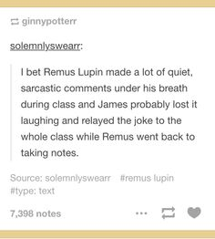 Headcanon: Remus Lupin made a lot of quiet, sarcastic comments under his breath during class and James probably lost it laughing and relayed the joke to the whole class while Remus went back to taking notes.