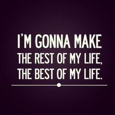 I'm gonna make the rest of my life the best of my life. Quote