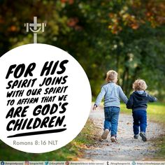 For his Spirit joins with our spirit to affirm that we are God's children. Romans 8:16 NLT