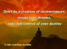 Don't be a creation of circumstances, create your dreams, take full control of your destiny. ~ Steven Redhead