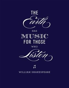 """""""The earth has music for those who listen"""" - Shakespeare"""