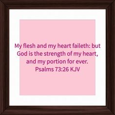 My flesh and my heart faileth: but God is the strength of my heart, and my portion for ever. Psalms 73:26 KJV http://bible.com/1/psa.73.26.KJV