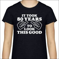 It Took 80 Years To Look This Good T-Shirt  Hello, thank you for visiting our shop!  Super Duper Shirts are made with High-Quality t-shirts and design materials.   Sizes:  Adult Womens / Ladies Classic Style t-shirts in sizes: XS, Small, Medium, Large, XL, 2XL, 3XL   Colors:  Black, Cardinal Red, Carolina Blue, Charcoal, Chestnut, Daisy, Dark Chocolate, Dark Heather, Forest, Heliconia, Irish Green, Kelly, Maroon, Military Green, Navy, Orange, Red, Royal, Sapphire, Purple Care Instruction...