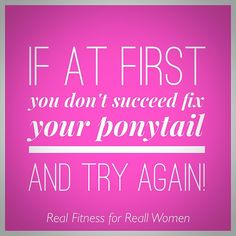 A lot can be said for this motivational gym quote! I think all of us with ponytail length hair have done this!!!!!!
