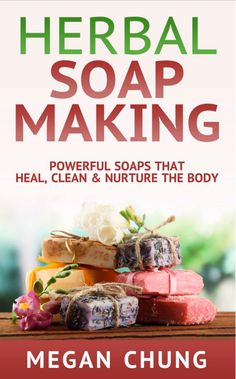 Herbal Soap Making: Powerful Soaps That Heal, Clean  Nurture The Body! - Free ebook download today!
