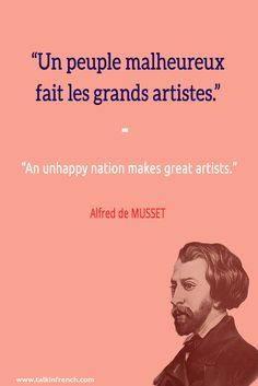 Un peuple malheureux fait les grands artistes. An unhappy nation makes great artists. -Alfred de MUSSET Visit www.talkinfrench.com for everything you'd love to learn about French language and culture. #French #Quotes #Proverbs