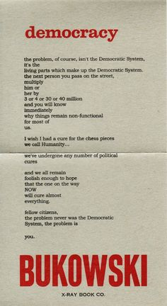 """""""... fellow citizens, the problem never was the Democratic System, the problem is ... YOU"""" -Charles Bukowski"""