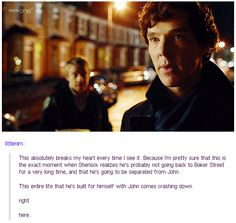 This absolutely breaks my heart every time I see it. Because I'm pretty sure this is the exact moment when Sherlock realizes he's probably not going back to Baker Street for a very long time, and he's going to be separated from John. The entire life he's built for himself with John comes crashing down right here.