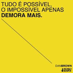 Tudo é possível. O impossível apenas demora mais. (Dan Brown)
