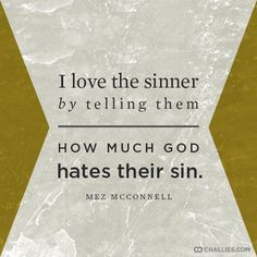 """""""I love the sinner by telling telling them how much God hates their sin."""" (Mez McConnell)"""