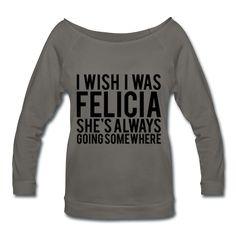 I Wish I Was Felicia She's Always Going Somewhere, Women's Wideneck Shirt