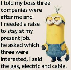 I told my boss three companies were after me and I needed a raise to stay at my present job. He asked, which three were interested. I said gas, electric and cable.