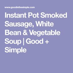 Instant Pot Smoked Sausage, White Bean & Vegetable Soup | Good + Simple