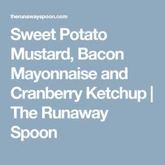 Sweet Potato Mustard, Bacon Mayonnaise and Cranberry Ketchup | The Runaway Spoon