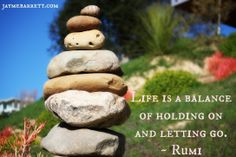 Life is a Balance of Holding On and Letting Go. ~ Rumi