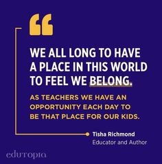 """""""We all long to have a place in this world to feel we belong. As teachers we have an opportunity each day to be that place for our kids, and it starts the moment they walk through our doors."""" - Tisha Richmond, Educator and Author Teacher Quotes, Each Day, Education Quotes, Our Kids, Author, In This Moment, Teaching, Feelings, Schools"""