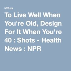 To Live Well When You're Old, Design For It When You're 40 : Shots - Health News : NPR