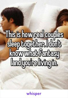 This is how real couples sleep together. I don't know what fantasy land you're…