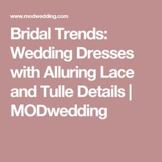 Bridal Trends: Wedding Dresses with Alluring Lace and Tulle Details | MODwedding