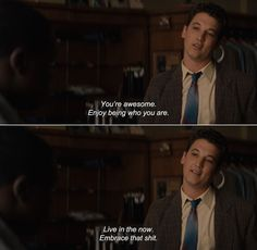 — The Spectacular Now (2013)Sutter: You're awesome. Enjoy being who you are. Live in the now. Embrace that shit.