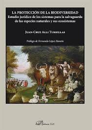La protección de la biodiversidad : estudio jurídico de los sistemas para la salvaguarda de las especies naturales y sus ecosistemas / Juan-Cruz Alli Turrillas. - 2016