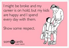 I might be broke and my career is on hold, but my kids are happy and I spend every day with them. Show some respect.