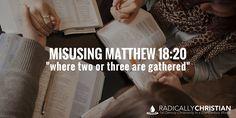 "Misusing Matthew 18:20 – ""Where Two or Three Are Gathered"" | Radically Christian"