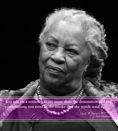 """Toni Morrison  """"You rely on a sentence to say more than the denotation and the connotation; you revel in the smoke that the words send up."""""""