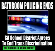 School district agrees to change transgender bathroom policy following complaints to Dept. of Justice     THE GUERRILLA ANGEL REPORT — Another school district's bathroom police have called it quits. This time it's the Arcadia (California) Unified School District — in exchange for the Department of Education's Office for Civil Rights suspension of their investigation, the school district agrees to allow a trans student use of the restroom and locker room he identifies with.