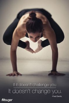 If it doesn't challenge you, it doesn't change you. ~ Fred Devito. AMEN!