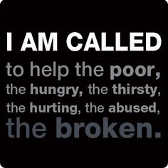 I am called to help the poor, the hungry, the thirsty, the hurting, the abused and the broken Way Of Life, The Life, Little Buddha, Help The Poor, The Calling, Human Services, Social Services, Christian Quotes, Christian Faith