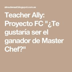 """Teacher Ally: Proyecto FC """"¿Te gustaría ser el ganador de Master Chef?"""" Flipped Classroom, Master Chef, English, Math Equations, Innovative Products, Tips, Projects, English Language, England"""