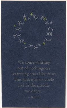 We come whirling out of nothingness scattering stars like dust. The stars make a circle and in the middle we dance. ~ Rumi