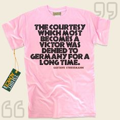 The courtesy which most becomes a victor was denied to Germany for a long time.-Gustave Stresemann This type of  reference tee  doesn't go out of style. We provide timeless  quotation t-shirts ,  words of advice tops ,  attitude t shirts , along with  literature tshirts  in respect of... - http://www.tshirtadvice.com/gustave-stresemann-t-shirts-the-courtesy-love-friendship-tshirts/
