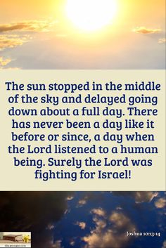 Joshua 10:13-14 / The sun stopped in the middle of the sky and delayed going down about a full day. There has never been a day like it before or since, a day when the Lord listened to a human being. Surely the Lord was fighting for Israel!