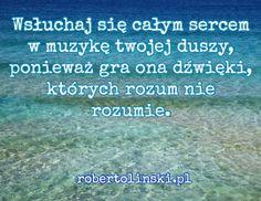 Wsłuchaj się całym sercem w muzykę twojej duszy, ponieważ gra ona dźwięki, których rozum nie rozumie. / robertolinski.pl