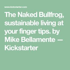 The Naked Bullfrog, sustainable living at your finger tips. by Mike Bellamente — Kickstarter